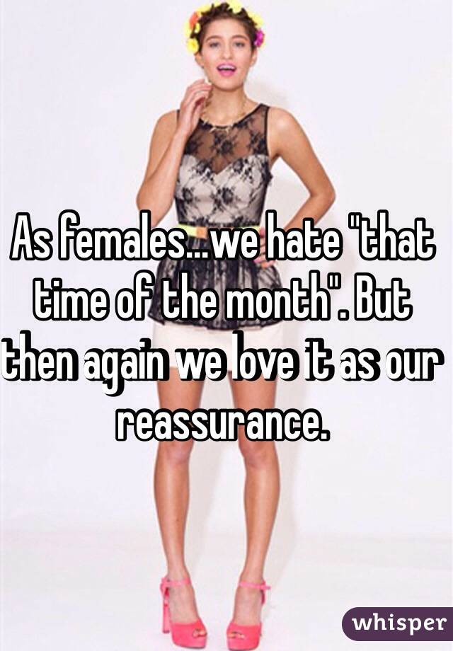 "As females...we hate ""that time of the month"". But then again we love it as our reassurance."