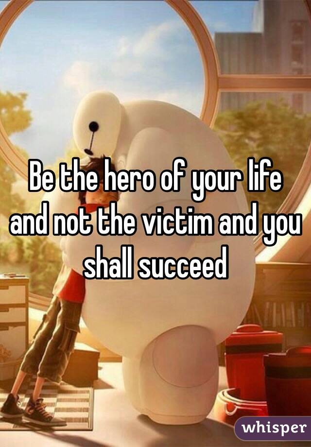 Be the hero of your life and not the victim and you shall succeed