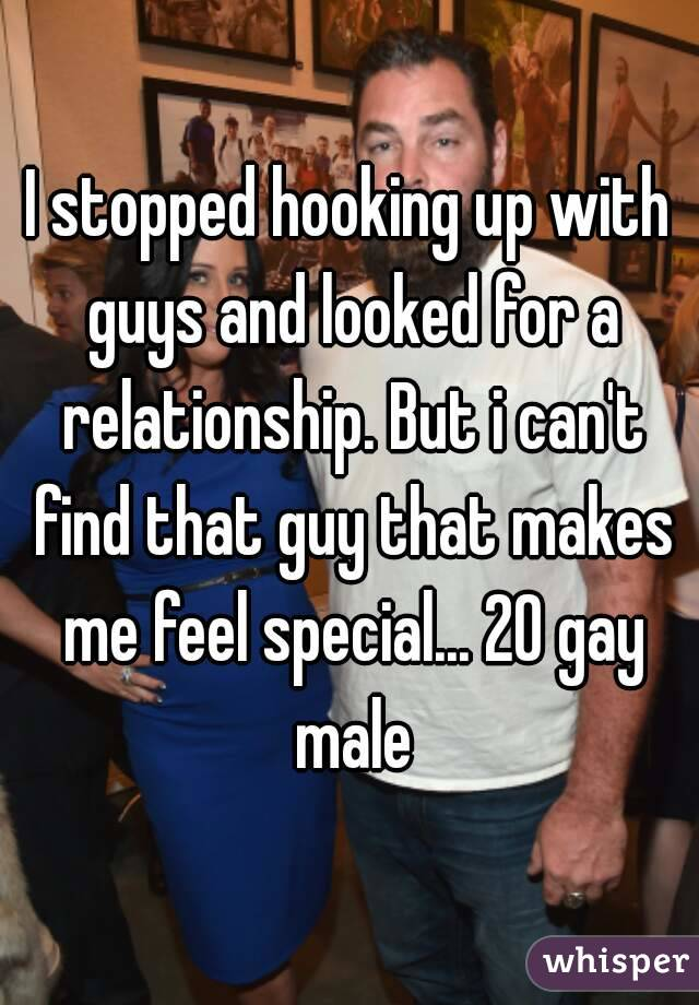 I stopped hooking up with guys and looked for a relationship. But i can't find that guy that makes me feel special... 20 gay male