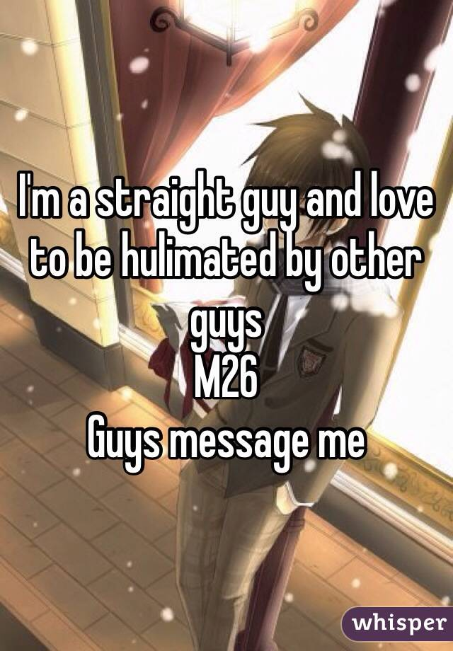I'm a straight guy and love to be hulimated by other guys M26 Guys message me