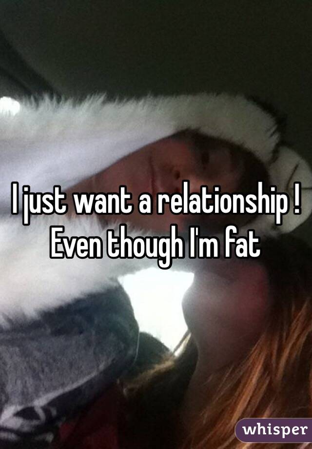 I just want a relationship ! Even though I'm fat