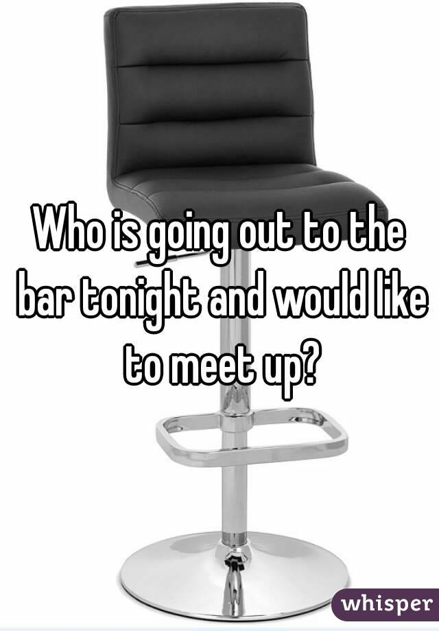 Who is going out to the bar tonight and would like to meet up?