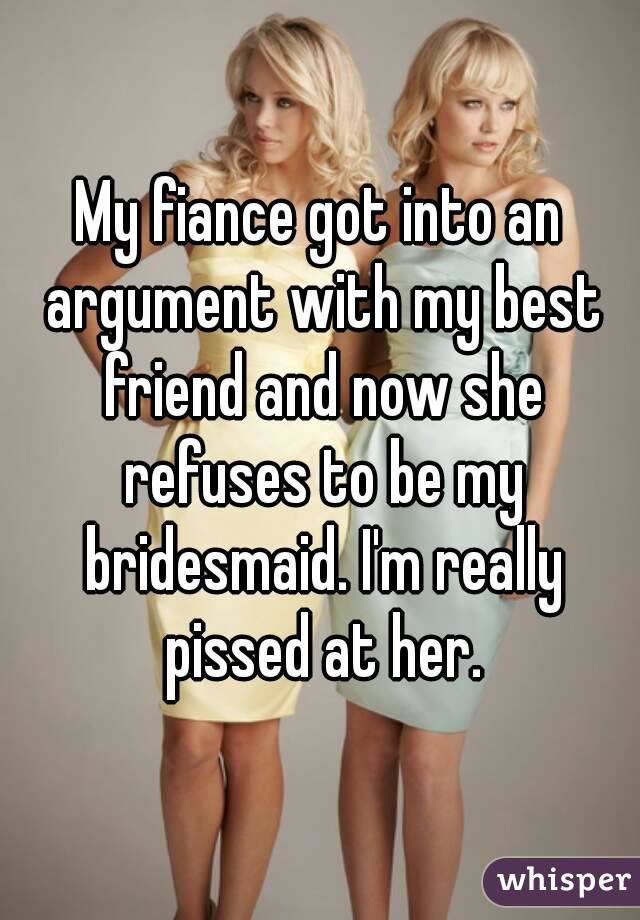 My fiance got into an argument with my best friend and now she refuses to be my bridesmaid. I'm really pissed at her.