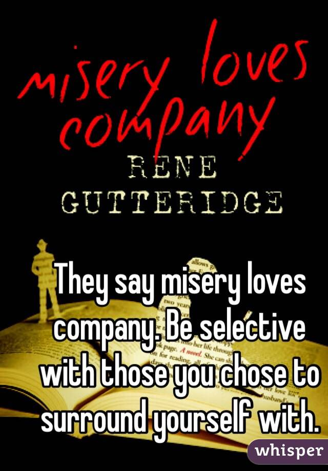 They say misery loves company. Be selective with those you chose to surround yourself with.