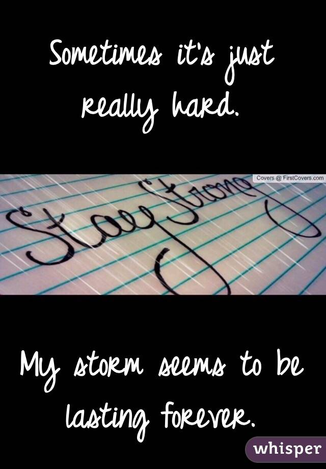 Sometimes it's just really hard.      My storm seems to be lasting forever.