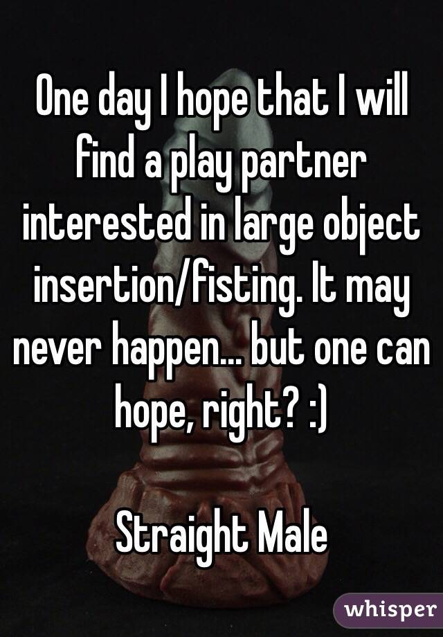 One day I hope that I will find a play partner interested in large object insertion/fisting. It may never happen... but one can hope, right? :)   Straight Male