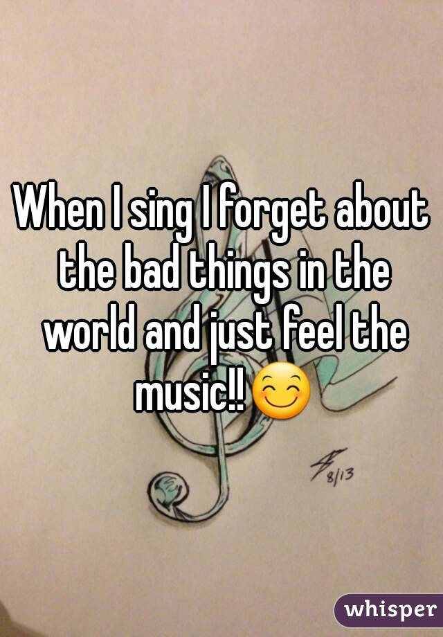 When I sing I forget about the bad things in the world and just feel the music!!😊