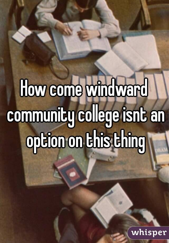 How come windward community college isnt an option on this thing