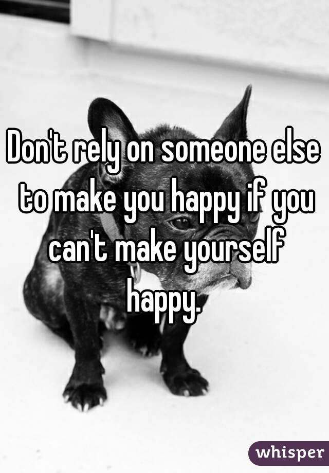 Don't rely on someone else to make you happy if you can't make yourself happy.