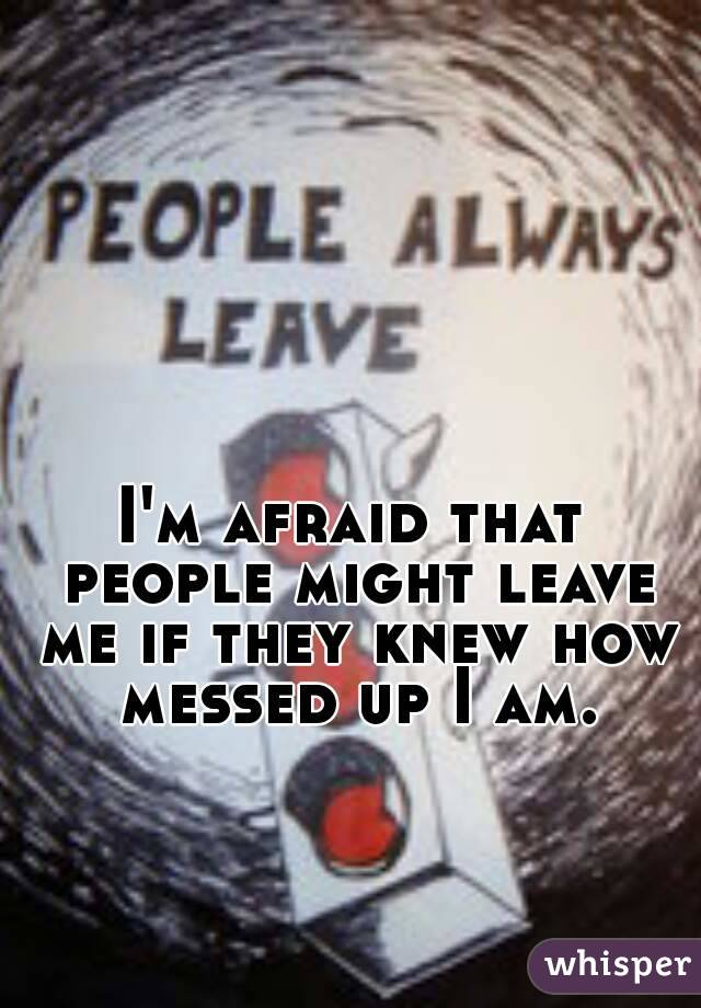 I'm afraid that people might leave me if they knew how messed up I am.
