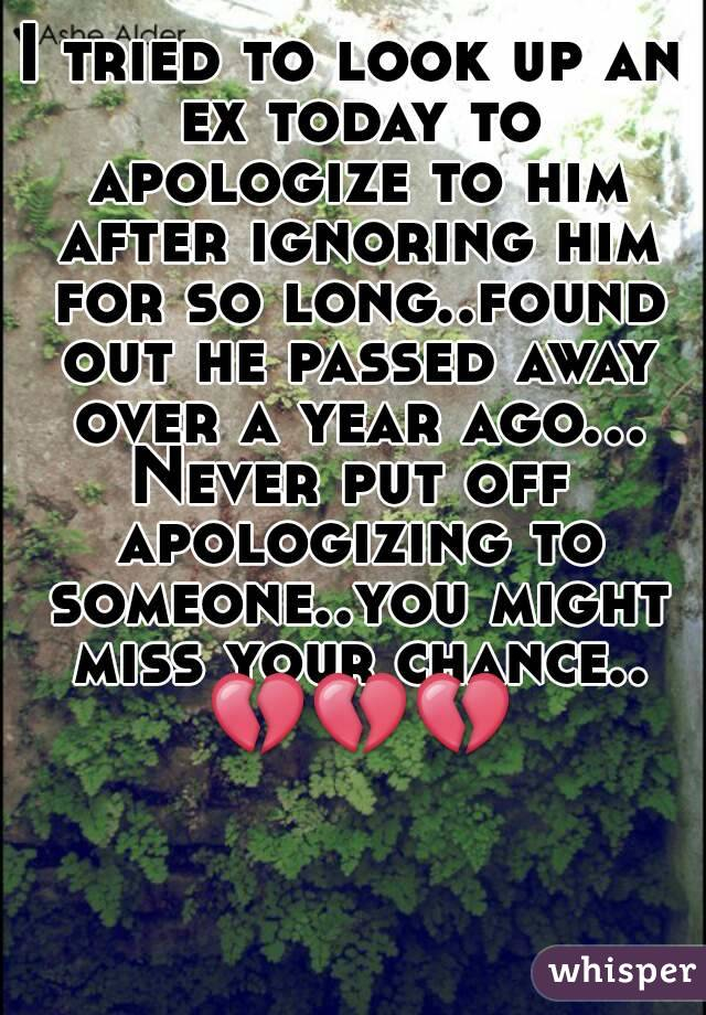 I tried to look up an ex today to apologize to him after ignoring him for so long..found out he passed away over a year ago... Never put off apologizing to someone..you might miss your chance.. 💔💔💔