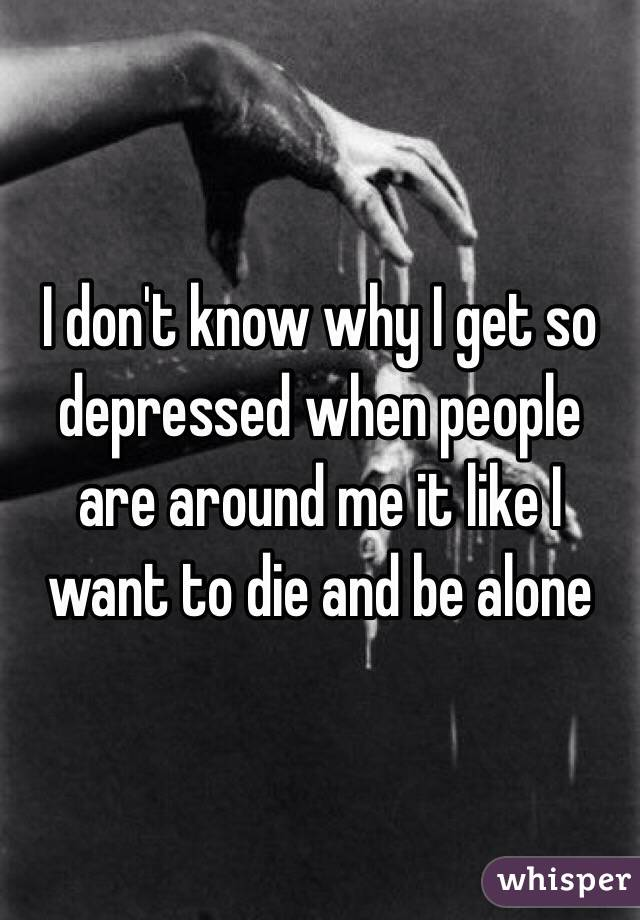 I don't know why I get so depressed when people are around me it like I want to die and be alone
