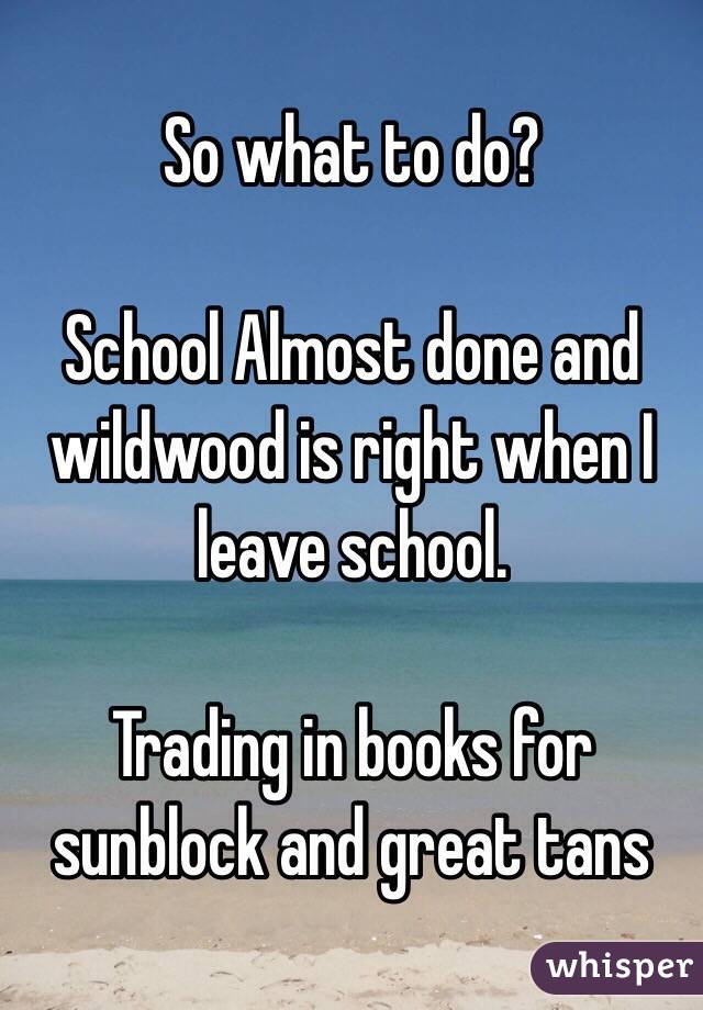 So what to do?   School Almost done and wildwood is right when I leave school.   Trading in books for sunblock and great tans
