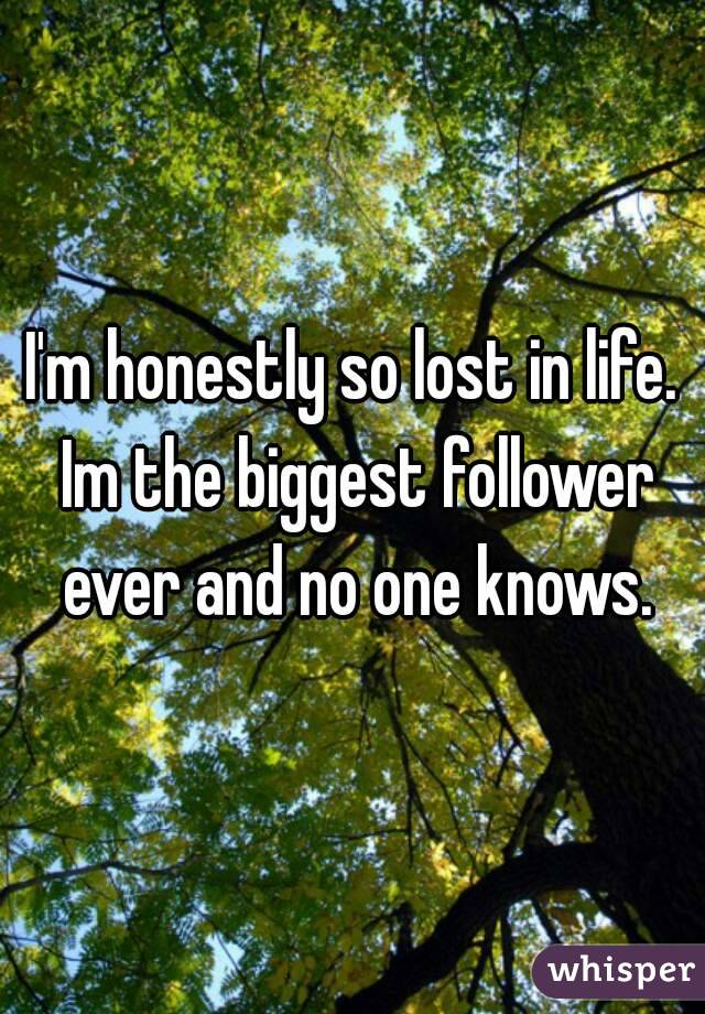 I'm honestly so lost in life. Im the biggest follower ever and no one knows.