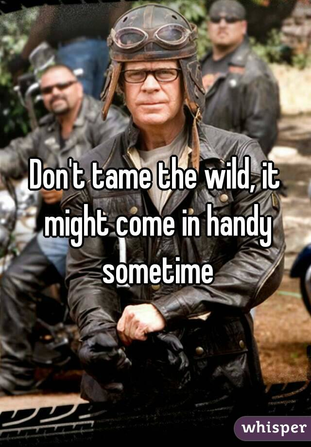 Don't tame the wild, it might come in handy sometime