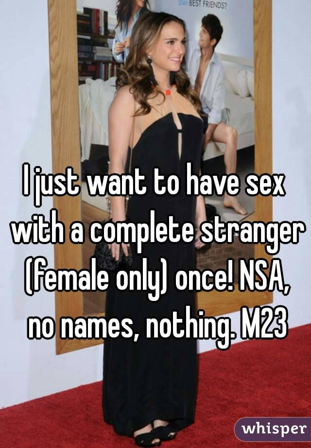 I just want to have sex with a complete stranger (female only) once! NSA, no names, nothing. M23