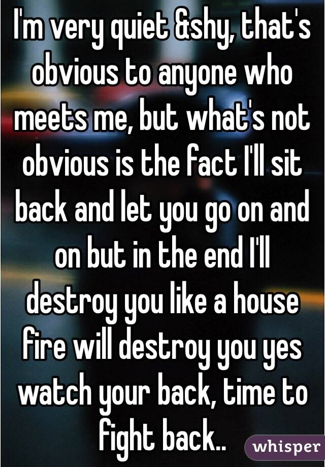I'm very quiet &shy, that's obvious to anyone who meets me, but what's not obvious is the fact I'll sit back and let you go on and on but in the end I'll destroy you like a house fire will destroy you yes watch your back, time to fight back..