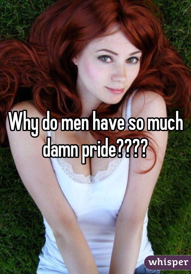 Why do men have so much damn pride????