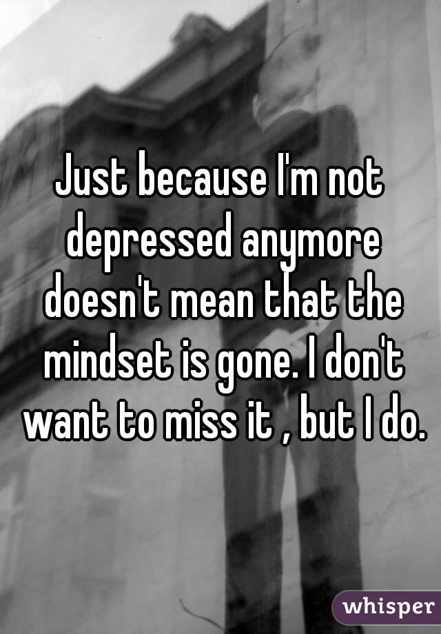 Just because I'm not depressed anymore doesn't mean that the mindset is gone. I don't want to miss it , but I do.