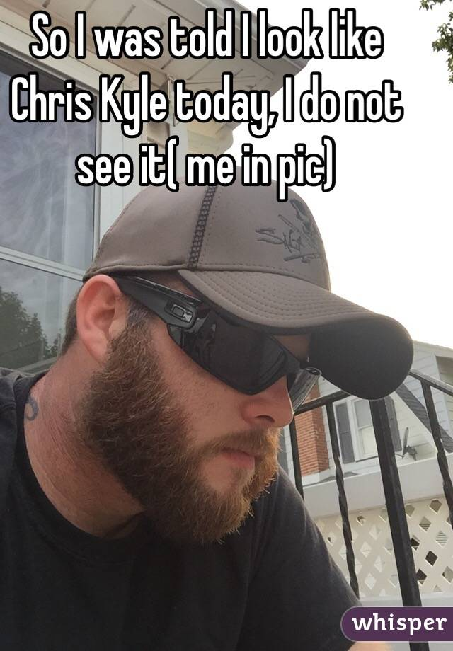 So I was told I look like Chris Kyle today, I do not see it( me in pic)