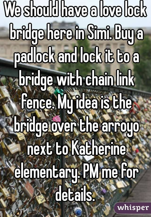 We should have a love lock bridge here in Simi. Buy a padlock and lock it to a bridge with chain link fence. My idea is the bridge over the arroyo next to Katherine elementary. PM me for details.