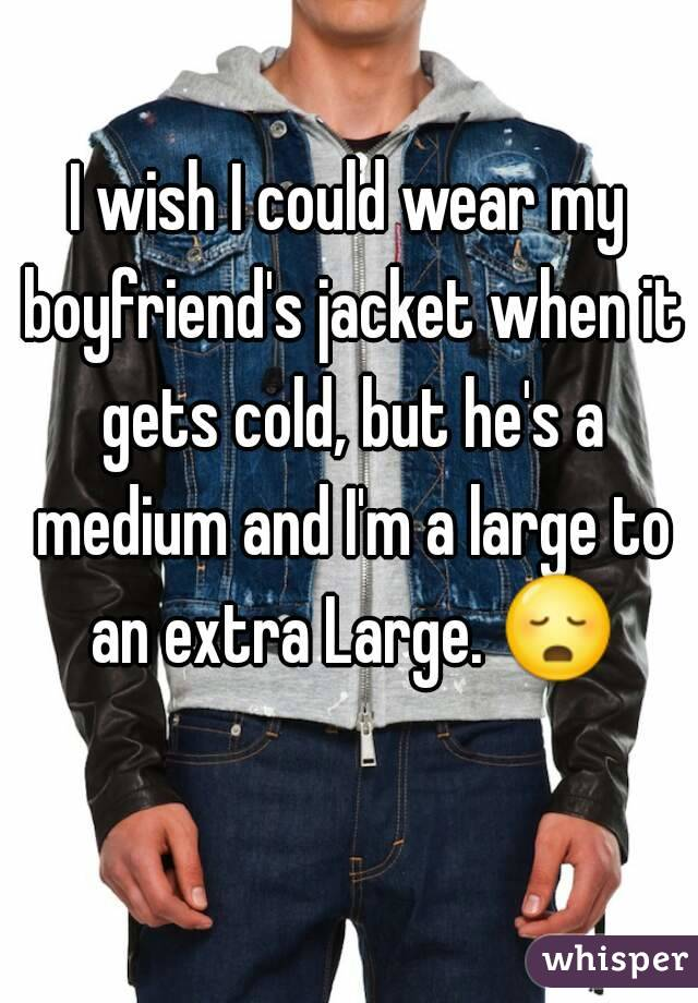 I wish I could wear my boyfriend's jacket when it gets cold, but he's a medium and I'm a large to an extra Large. 😳