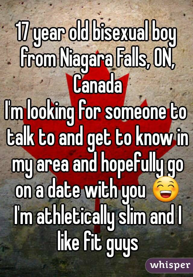 17 year old bisexual boy from Niagara Falls, ON, Canada I'm looking for someone to talk to and get to know in my area and hopefully go on a date with you 😁 I'm athletically slim and I like fit guys