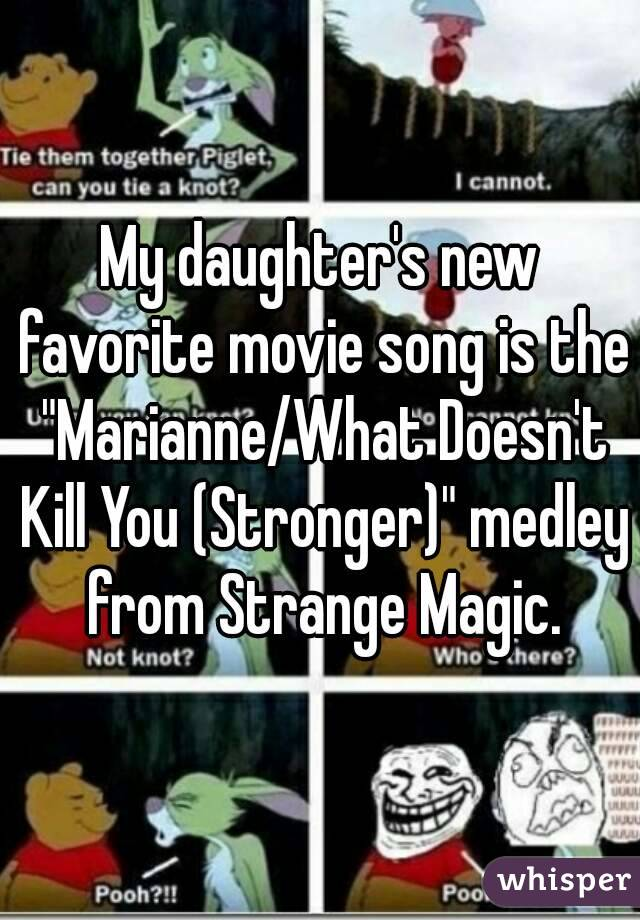 """My daughter's new favorite movie song is the """"Marianne/What Doesn't Kill You (Stronger)"""" medley from Strange Magic."""