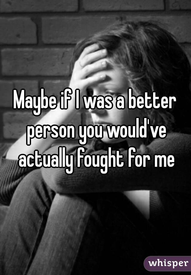 Maybe if I was a better person you would've actually fought for me