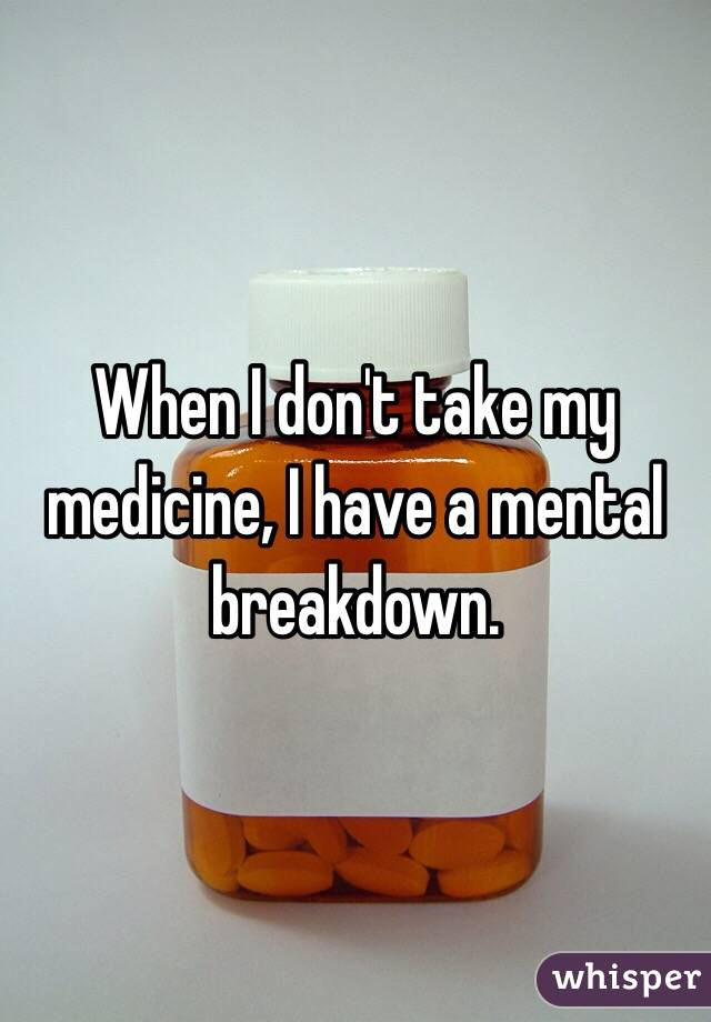When I don't take my medicine, I have a mental breakdown.