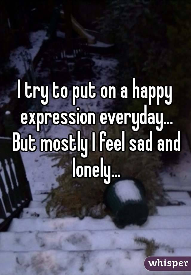I try to put on a happy expression everyday... But mostly I feel sad and lonely...