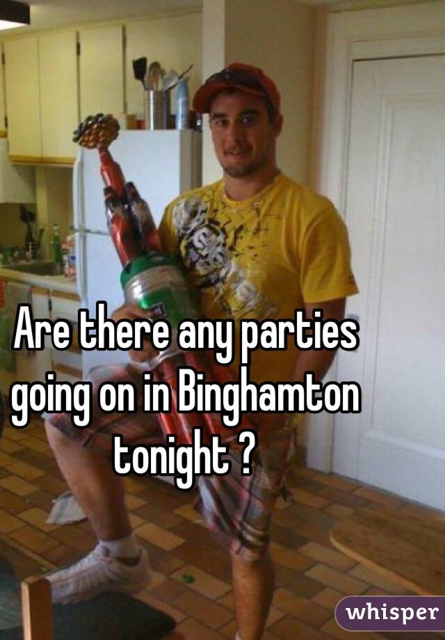 Are there any parties going on in Binghamton tonight ?