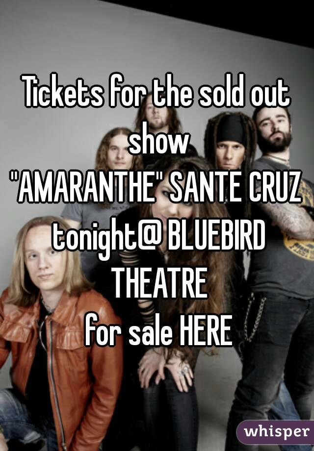 "Tickets for the sold out show ""AMARANTHE"" SANTE CRUZ tonight@ BLUEBIRD THEATRE  for sale HERE"