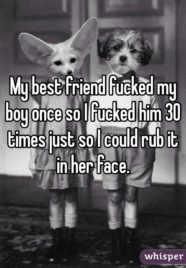 My best friend fucked my boy once so I fucked him 30 times just so I could rub it in her face.