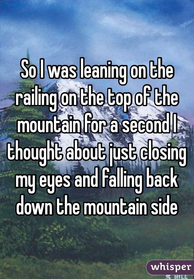 So I was leaning on the railing on the top of the mountain for a second I thought about just closing my eyes and falling back down the mountain side