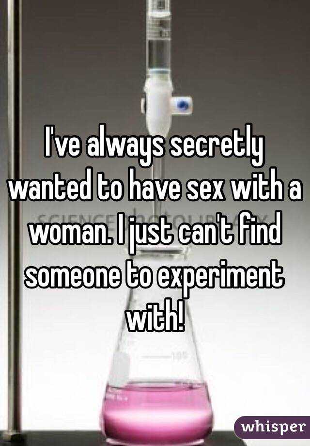 I've always secretly wanted to have sex with a woman. I just can't find someone to experiment with!