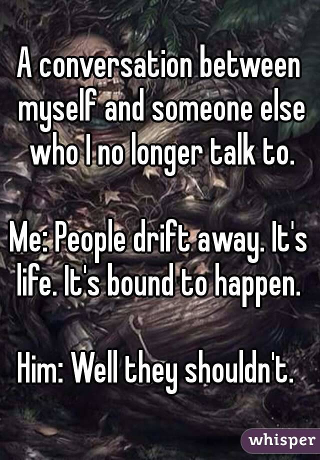A conversation between myself and someone else who I no longer talk to.  Me: People drift away. It's life. It's bound to happen.   Him: Well they shouldn't.