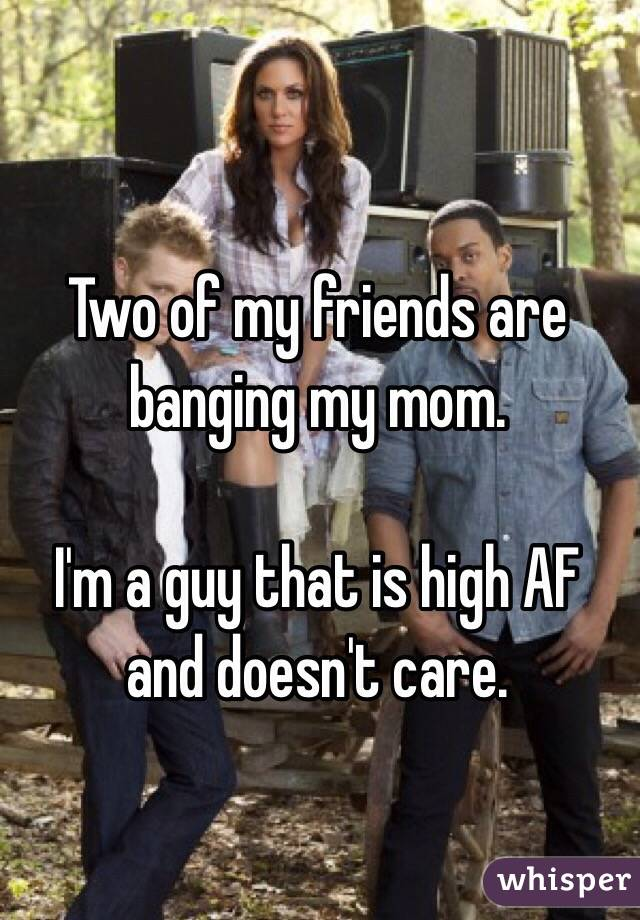 Two of my friends are banging my mom.  I'm a guy that is high AF and doesn't care.