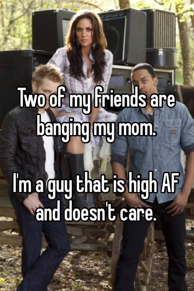 Two Of My Friends Are Banging My Mom Im A Guy That Is High Af And Doesnt Care