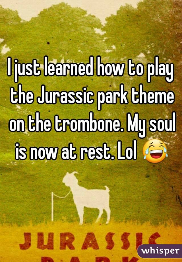 I just learned how to play the Jurassic park theme on the trombone. My soul is now at rest. Lol 😂