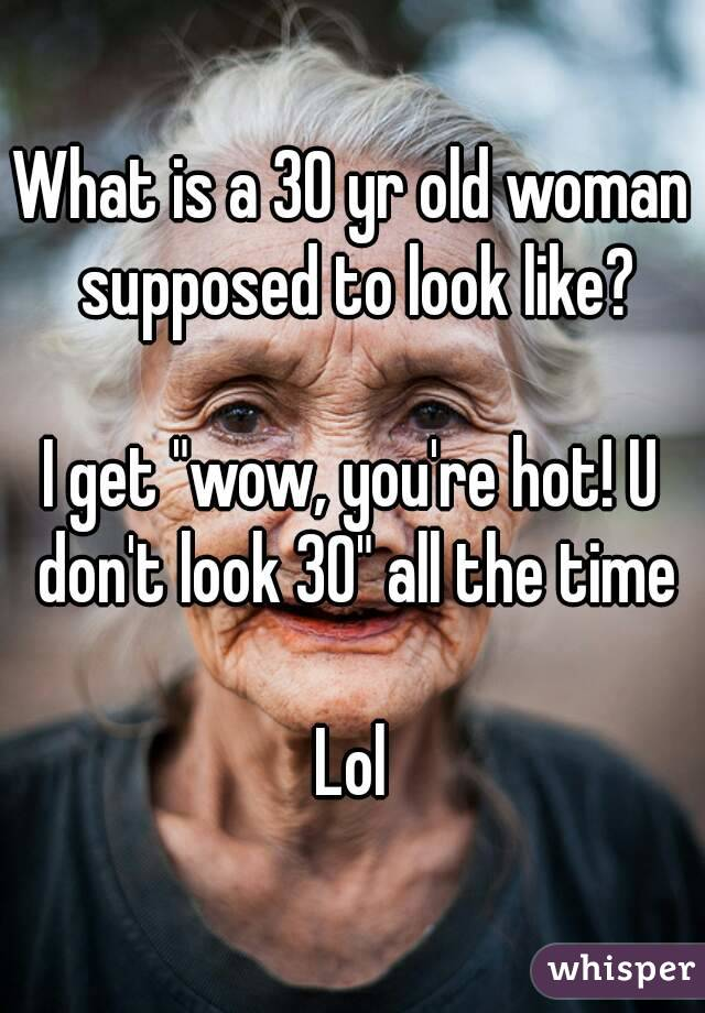 "What is a 30 yr old woman supposed to look like?  I get ""wow, you're hot! U don't look 30"" all the time  Lol"