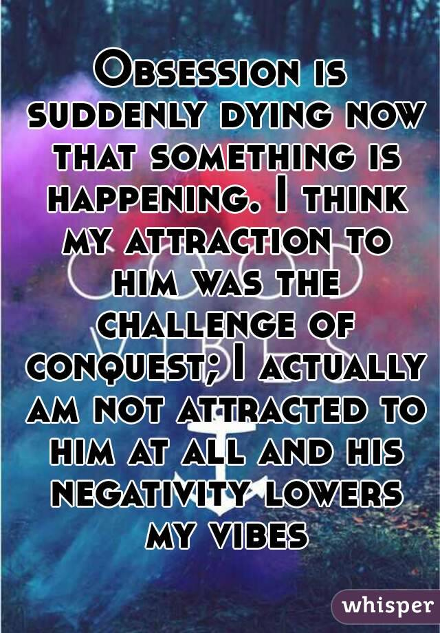 Obsession is suddenly dying now that something is happening. I think my attraction to him was the challenge of conquest; I actually am not attracted to him at all and his negativity lowers my vibes