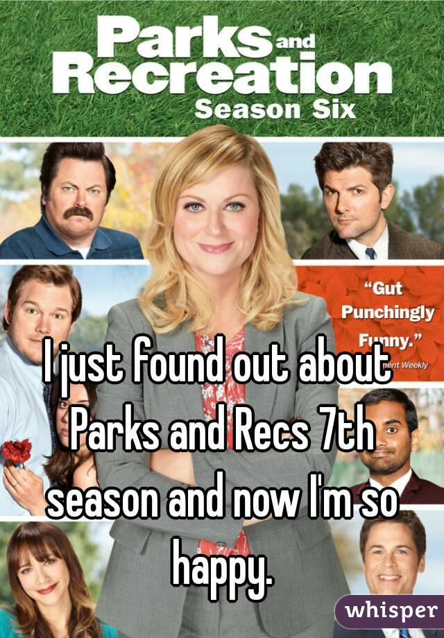 I just found out about Parks and Recs 7th season and now I'm so happy.