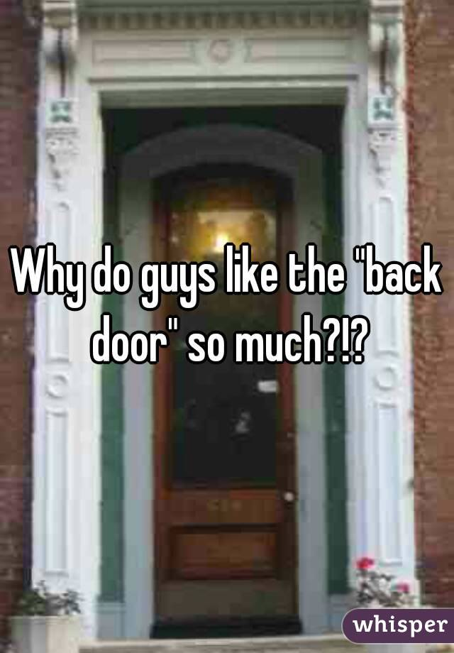 "Why do guys like the ""back door"" so much?!?"