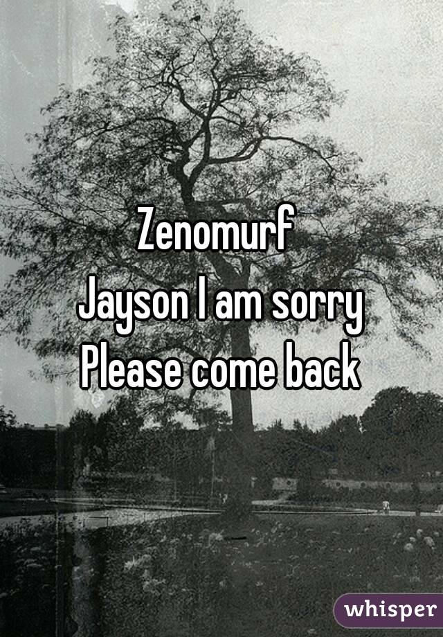 Zenomurf  Jayson I am sorry Please come back