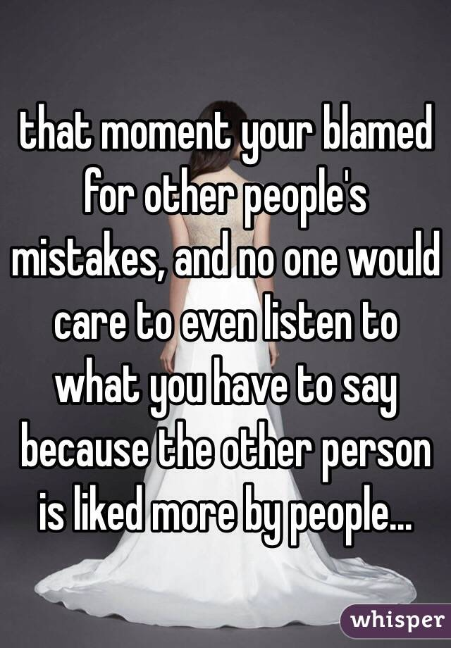 that moment your blamed for other people's mistakes, and no one would care to even listen to what you have to say because the other person is liked more by people...