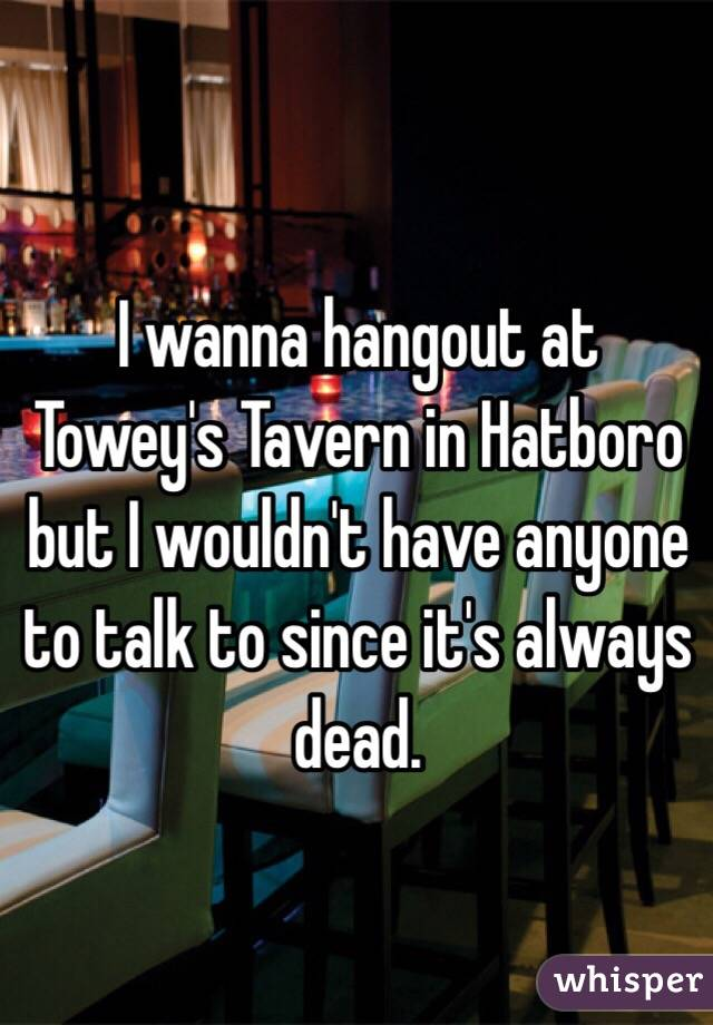 I wanna hangout at Towey's Tavern in Hatboro but I wouldn't have anyone to talk to since it's always dead.