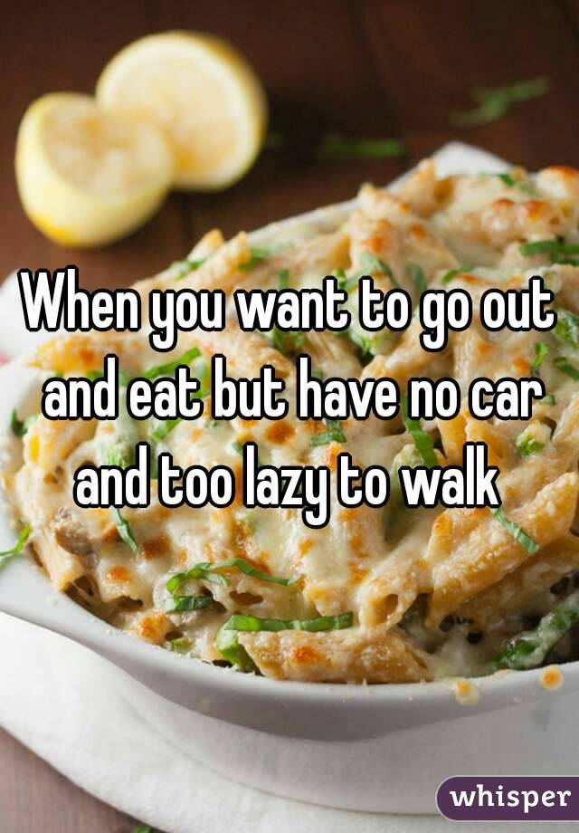 When you want to go out and eat but have no car and too lazy to walk