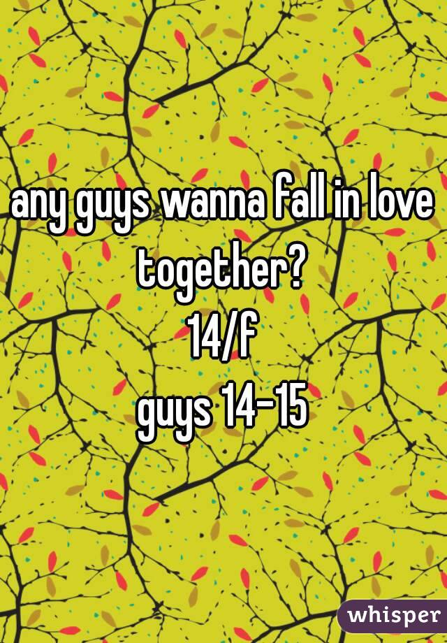 any guys wanna fall in love together?  14/f guys 14-15