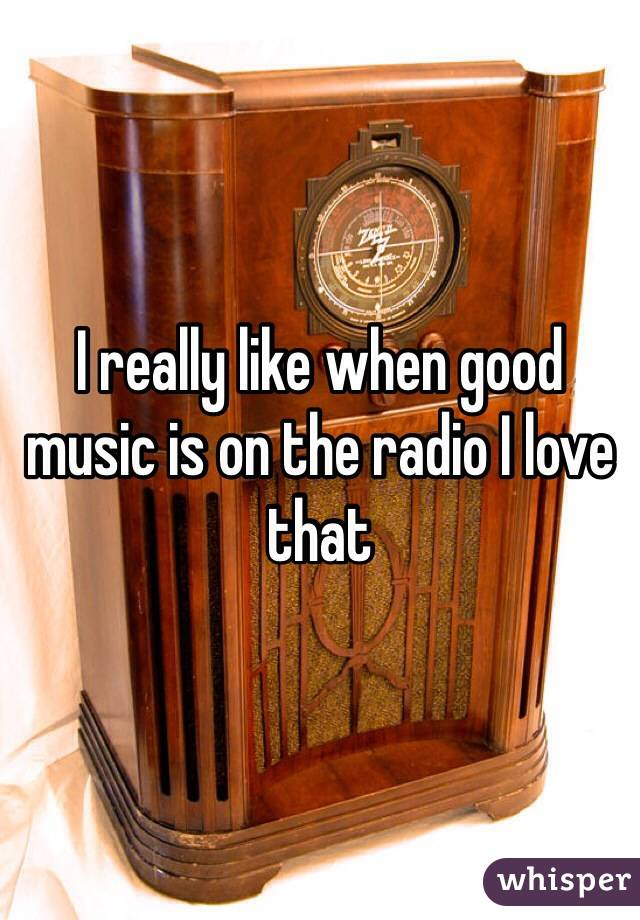 I really like when good music is on the radio I love that